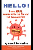 Hello! I am a virus, cousins with the flu and the common cold. My name is Coronavirus.